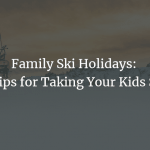 Family Ski Holidays: Top Tips for Taking Your Kids Skiing